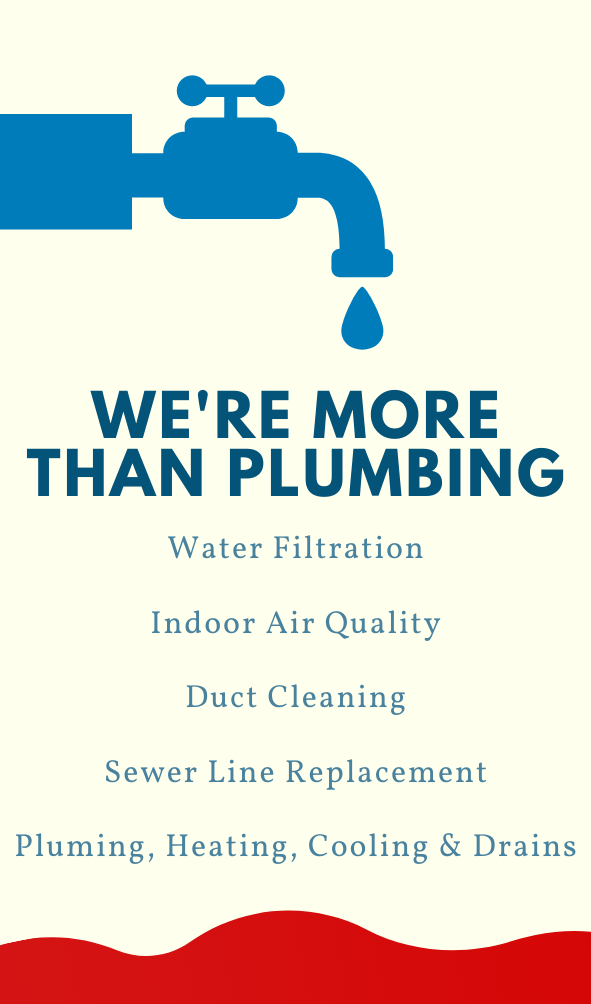 We do more than plumbing. Water Filtration, air quality, duct cleaning, sewer lines.